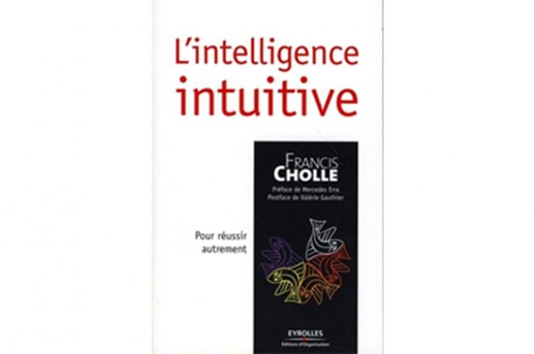 L'intelligence intuitive Pour réussir autrement – Auteur Francis Cholle